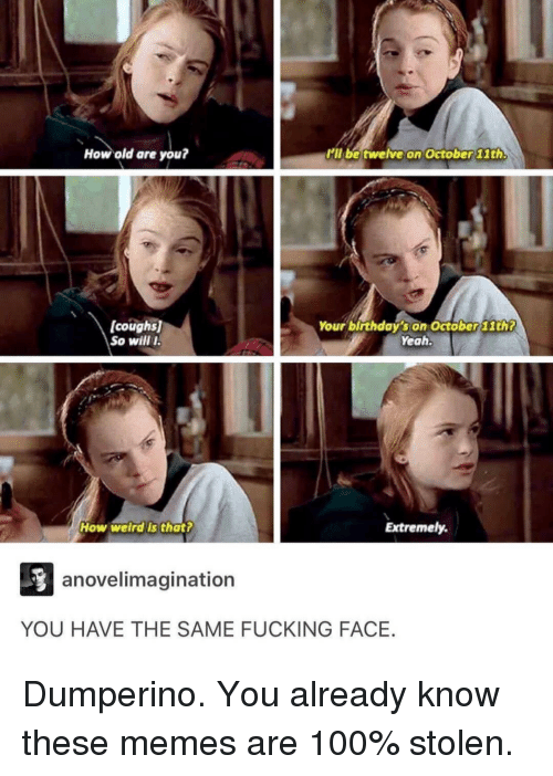 Fucking Face: How old are you?  ll be twelve on October 11th  [coughs  So will  Your birthday's on October 11th?  Yeah.  How welrds that  Extremely.  anovelimagination  YOU HAVE THE SAME FUCKING FACE. Dumperino. You already know these memes are 100% stolen.