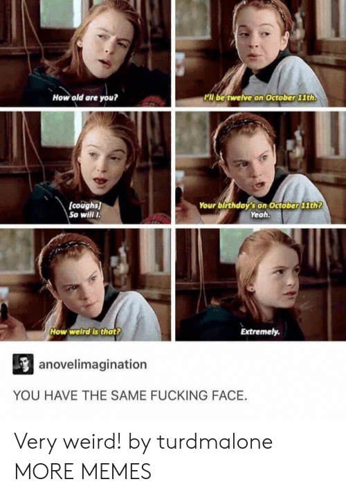 Fucking Face: How old are you?  ll be twelve on October 11th  (coughs)  So will I  Your birthday's on October 1th  Yeah.  How welird Is that?  Extremely.  anovelimagination  YOU HAVE THE SAME FUCKING FACE. Very weird! by turdmalone MORE MEMES