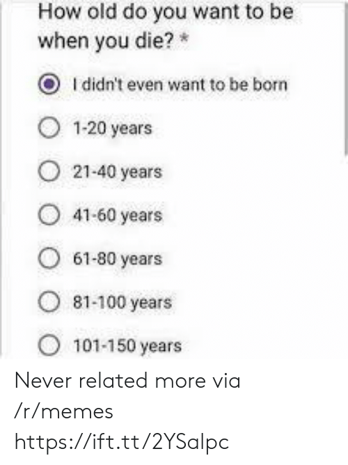 100 Years: How old do you want to be  when you die?  O Ididn't even want to be born  1-20 years  21-40 years  41-60 years  61-80 years  ৪1-100 years  101-150 years Never related more via /r/memes https://ift.tt/2YSalpc