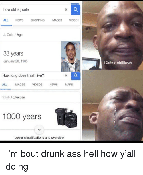 Ass, Drunk, and Funny: how old is j cole  ALL NEWS SHOPPING IMAGES VIDEOS  J. Cole/Age  33 years  January 28, 1985  IG:ano_chillbruh  How long does trash live?  ALL IMAGES VIDEOS NEWS MAPS  Trash /Lifespan  1000 years  Lower classifications and overview I'm bout drunk ass hell how y'all doing