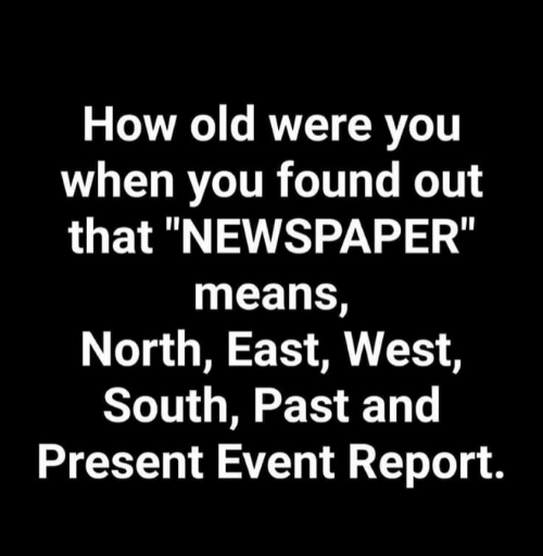 """Old, How, and Means: How old were you  when you found out  that """"NEWSPAPER""""  means,  North, East, West,  South, Past and  Present Event Report."""