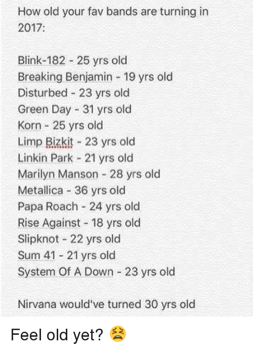 Marilyn Manson, Memes, and Metallica: How old your fav bands are turning in  2017:  Blink-182 25 yrs old  Breaking Benjamin 19 yrs old  Disturbed 23 yrs old  Green Day 31 yrs old  Korn 25 yrs old  Limp Bizkit 23 yrs old  Linkin Park 21 yrs old  Marilyn Manson 28 yrs old  Metallica 36 yrs old  Papa Roach 24 yrs old  Rise Against 18 yrs old  Slipknot 22 yrs old  Sum 41 21 yrs old  System Of A Down 23 yrs old  Nirvana would've turned 30 yrs old Feel old yet? 😫