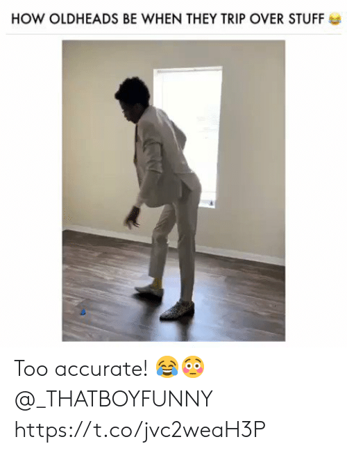 Stuff, How, and They: HOW OLDHEADS BE WHEN THEY TRIP OVER STUFF Too accurate! 😂😳 @_THATBOYFUNNY https://t.co/jvc2weaH3P