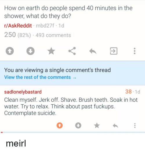Shower, Earth, and Suicide: How on earth do people spend 40 minutes in the  shower, what do they do?  r/AskReddit mbd27f 1d  250 (82%) . 493 comments  You are viewing a single comment's thread  View the rest of the comments  38-1d  sadlonelybastard  Clean myself. Jerk off. Shave. Brush teeth. Soak in hot  water. Try to relax. Think about past fuckups.  Contemplate suicide. meirl