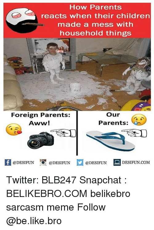 Aww, Be Like, and Children: How Parents  reacts when their children  made a mess with  household things  Foreign Parents:  Aww!  our  Parents:  1  @DESIFUN @DESIFUN  @DESIFUN DESIFUN.COM Twitter: BLB247 Snapchat : BELIKEBRO.COM belikebro sarcasm meme Follow @be.like.bro