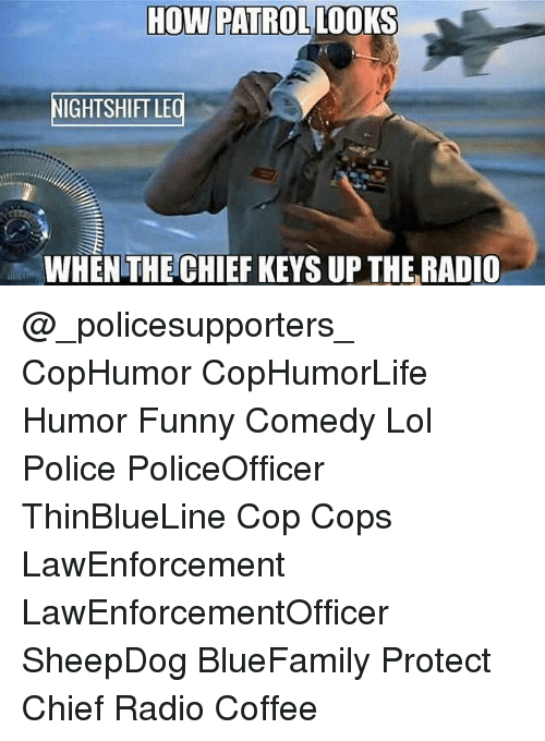 Funny, Lol, and Memes: HOW PATROLLOOKS  IGHTSHIFT LE  WHEN THE CHIEF KEYS UP THE RADIO @_policesupporters_ CopHumor CopHumorLife Humor Funny Comedy Lol Police PoliceOfficer ThinBlueLine Cop Cops LawEnforcement LawEnforcementOfficer SheepDog BlueFamily Protect Chief Radio Coffee
