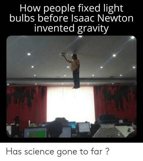Gravity: How people fixed light  bulbs before Isaac Newton  invented gravity Has science gone to far ?