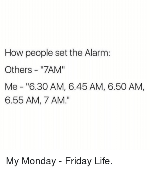"""Friday, Life, and Memes: How people set the Alarm:  Others - """"7AM""""  Me """"6.30 AM, 6.45 AM, 6.50 AM,  6.55 AM, 7 AM."""" My Monday - Friday Life."""
