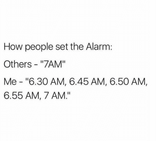 "Dank, Alarm, and 🤖: How people set the Alarm:  Others ""7AM""  Me ""6.30 AM, 6.45 AM, 6.50 AM,  6.55 AM, 7 AM."""