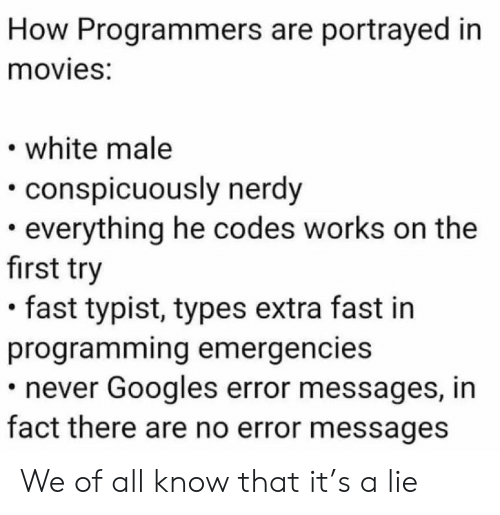 Know That: How Programmers are portrayed in  movies:  white male  conspicuously nerdy  everything he codes works on the  first try  fast typist, types extra fast in  programming emergencies  never Googles error messages, in  fact there are no error messages We of all know that it's a lie