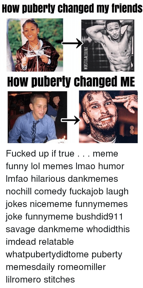 Friends, Funny, and Lmao: How puberty changed my friends  HOW puberty changed ME Fucked up if true . . . meme funny lol memes lmao humor lmfao hilarious dankmemes nochill comedy fuckajob laugh jokes nicememe funnymemes joke funnymeme bushdid911 savage dankmeme whodidthis imdead relatable whatpubertydidtome puberty memesdaily romeomiller lilromero stitches