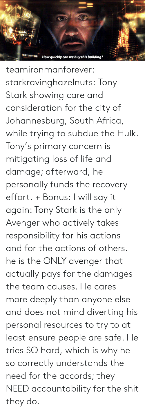 accountability: How quickly can we buy this building? teamironmanforever: starkravinghazelnuts:  Tony Stark showing care and consideration for the city of Johannesburg, South Africa, while trying to subdue the Hulk. Tony's primary concern is mitigating loss of life and damage; afterward, he personally funds the recovery effort. + Bonus:  I will say it again: Tony Stark is the only Avenger who actively takes responsibility for his actions and for the actions of others. he is the ONLY avenger that actually pays for the damages the team causes. He cares more deeply than anyone else and does not mind diverting his personal resources to try to at least ensure people are safe. He tries SO hard, which is why he so correctly understands the need for the accords; they NEED accountability for the shit they do.