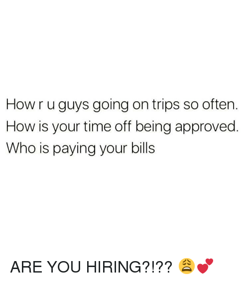 Memes, Time, and Approved: How r u guys going on trips so often.  How is your time off being approved  Who is paying your bills ARE YOU HIRING?!?? 😩💕
