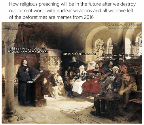Nuclear Weapons: How religious preaching will be in the future after we destroy  our current world with nuclear weapons and all we have left  of the beforetimes are memes from 2016  CLASSICAL ART MEMES  cebook.com/dlassicalartimemes  2  And I say to you today my  children, here come dat boi!  DicKS out for Harambe  Don Cever talk to me  or my 'son again  Name a more iconic  duoa Il wait  Amen