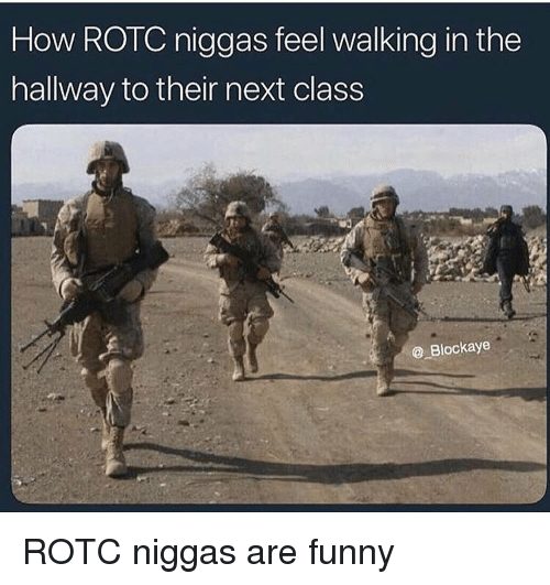 Funny, How, and Next: How ROTC niggas feel walking in the  hallway to their next class  @ Blockaye ROTC niggas are funny
