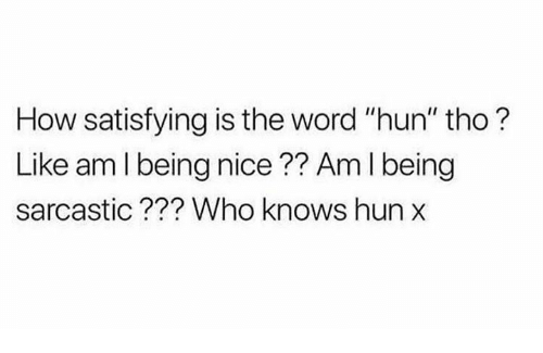 """is-the-word: How satisfying is the word """"hun"""" tho?  Like am l being nice?? Am I being  sarcastic??? Who knows hun"""