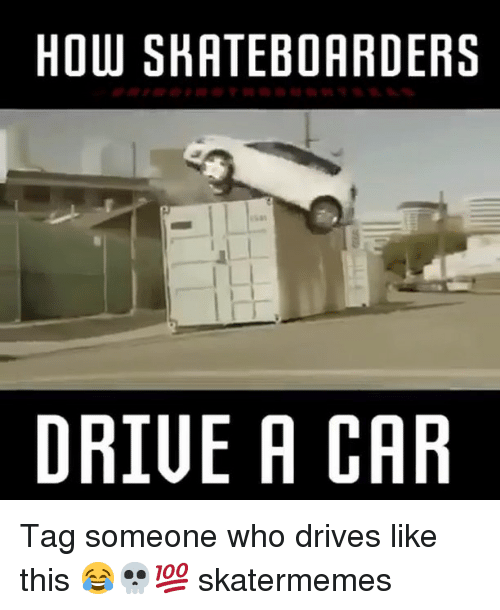 Skate: HOW SHATEBOARDERS  I L  DRIUE A CAR Tag someone who drives like this 😂💀💯 skatermemes