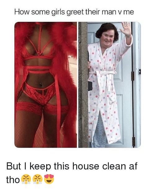 Af, Funny, and Girls: How some girls greet their man v me But I keep this house clean af tho😤😤😍