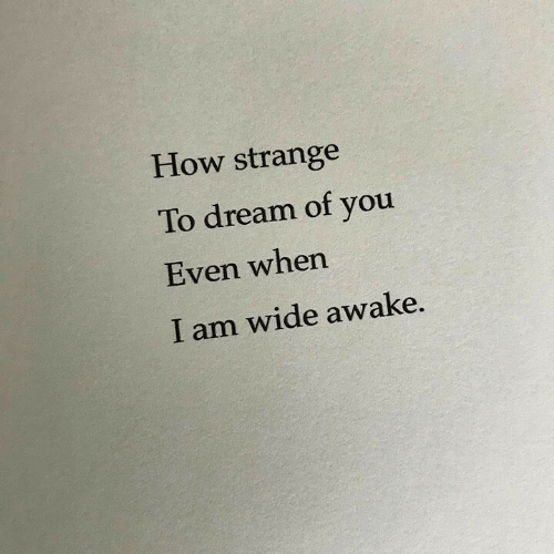 How, Dream, and Awake: How strange  To dream of you  Even when  I am wide awake.