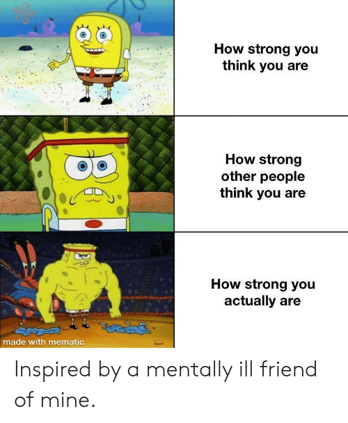 Mentally Ill: How strong you  think you are  How strong  other people  think you  How strong you  actually are  made with mematic Inspired by a mentally ill friend of mine.