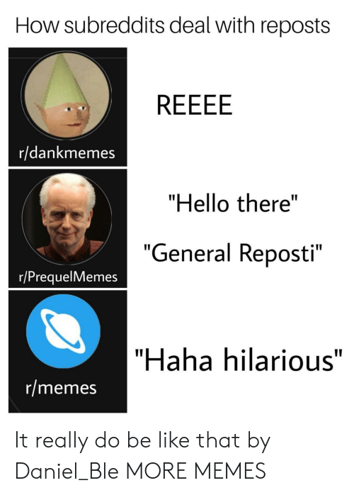 "Prequelmemes: How subreddits deal with reposts  r/dankmemes  ""Hello there""  ""  General Reposti  e 11  ""  r/PrequelMemes  ""Haha hilarious""  r/memes It really do be like that by Daniel_Ble MORE MEMES"