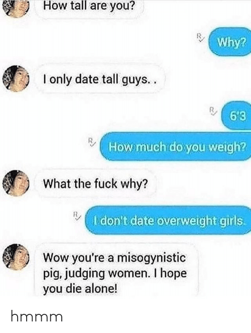 Misogynistic: How tall are you?  Why?  I only date tall guys..  6'3  How much do you weigh?  What the fuck why?  I don't date overweight girls.  Wow you're a misogynistic  pig, judging women. I hope  you die alone! hmmm