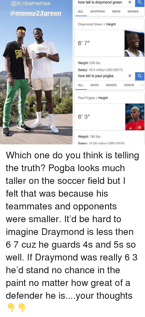 "Draymond Green: how tall is draymond green  Xx  @lit.nbamemes  @money23green  ALL SHOPPING NEWS IMAGES  Draymond Green / Height  6'7""  ions  Weight: 230 Ibs  Salary: 16.4 million USD (2017)  how tall is paul pogba  ALL NEWSIMAGES VIDEOS  Paul Pogba Height  6' 3""  Weight: 185 lbs  Salarv: 15.08 million GBP (2016 Which one do you think is telling the truth? Pogba looks much taller on the soccer field but I felt that was because his teammates and opponents were smaller. It'd be hard to imagine Draymond is less then 6 7 cuz he guards 4s and 5s so well. If Draymond was really 6 3 he'd stand no chance in the paint no matter how great of a defender he is....your thoughts 👇👇"