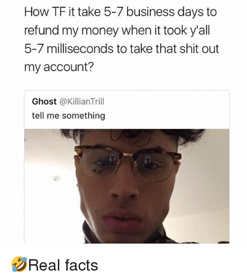Facts, Memes, and Money: How TF it take 5-7 business days to  refund my money when it took y'all  5-7 milliseconds to take that shit out  my account?  Ghost @KillianTrill  tell me something 🤣Real facts