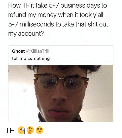 Memes, Money, and Shit: How TF it take 5-7 business days to  refund my money when it took y'all  5-7 milliseconds to take that shit out  my account?  Ghost @KillianTrill  tell me something TF 🧐🤔😒