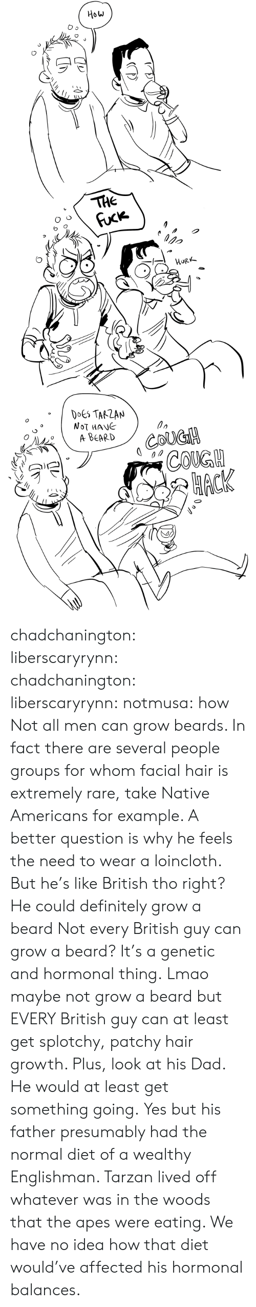 apes: How  THE  Fuck  орo  HURK  DOES TARZAN  NOT MANE  A ВЕARD  COUGH  СOKGH  НАСК chadchanington:  liberscaryrynn:  chadchanington:  liberscaryrynn:  notmusa:  how  Not all men can grow beards. In fact there are several people groups for whom facial hair is extremely rare, take Native Americans for example. A better question is why he feels the need to wear a loincloth.  But he's like British tho right? He could definitely grow a beard  Not every British guy can grow a beard? It's a genetic and hormonal thing.  Lmao maybe not grow a beard but EVERY British guy can at least get splotchy, patchy hair growth. Plus, look at his Dad. He would at least get something going.  Yes but his father presumably had the normal diet of a wealthy Englishman. Tarzan lived off whatever was in the woods that the apes were eating. We have no idea how that diet would've affected his hormonal balances.