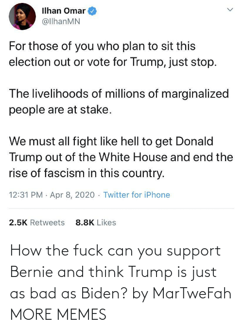 Can You: How the fuck can you support Bernie and think Trump is just as bad as Biden? by MarTweFah MORE MEMES