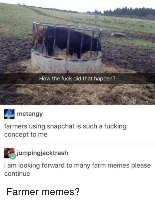 Fucking, Memes, and Snapchat: How the fuck did that happen?  metangy  farmers using snapchat is such a fucking  concept to me  jumpingjacktrash  i am looking forward to many farm memes please  continue Farmer memes?