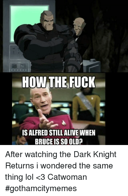 dark knight returns: HOW THE FUCK  ISALFREDSTILL ALIVE WHEN  BRUCE IS SO OLD? After watching the Dark Knight Returns i wondered the same thing lol  <3 Catwoman #gothamcitymemes