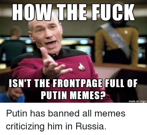 Putin Meme: HOW THE FUCK  ISN'T THE FRONTPAGE FULL OF  PUTIN MEMES?  made on imgur Putin has banned all memes criticizing him in Russia.