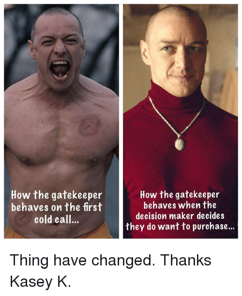 Cold Call: How the gatekeeper  behaves on the first  cold call..  How the gatekeeper  behaves when the  decision maker decides  they do want to purchase... Thing have changed. Thanks Kasey K.