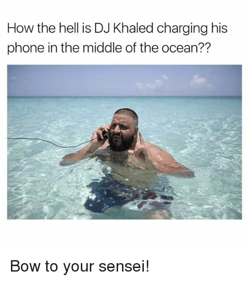 DJ Khaled, Phone, and Ocean: How the hell is DJ Khaled charging his  phone in the middle of the ocean?? Bow to your sensei!