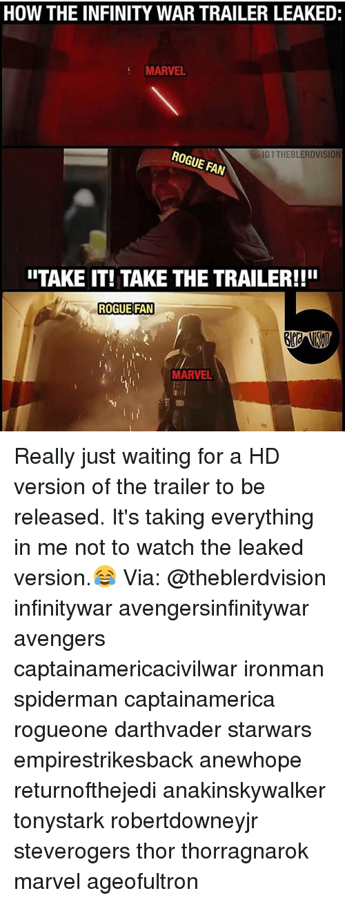 Memes, Avengers, and Infinity: HOW THE INFINITY WAR TRAILER LEAKED:  MARVEL  IG I THEBLERDVISION  E FAN  ITAKE IT! TAKE THE TRAILER!!!  ROGUE FAN  MARVEL Really just waiting for a HD version of the trailer to be released. It's taking everything in me not to watch the leaked version.😂 Via: @theblerdvision infinitywar avengersinfinitywar avengers captainamericacivilwar ironman spiderman captainamerica rogueone darthvader starwars empirestrikesback anewhope returnofthejedi anakinskywalker tonystark robertdowneyjr steverogers thor thorragnarok marvel ageofultron