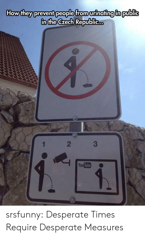 Desperate, Tumblr, and Blog: How they prevent people from urinafing fn public  in the Czech Republie..  2  You Tube srsfunny:  Desperate Times Require Desperate Measures