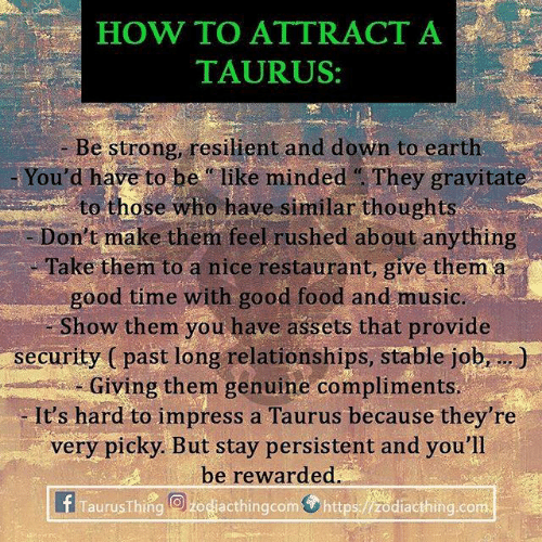 """Be Like, Food, and Music: HOW TO ATTRÁCT A  TAURUS:  - Be strong, resilient and down to earth  You'd have to be """"like minded They gravitate  to those who have similar thoughts  Don't make them feel rushed about anything  Take them to a nice restaurant, give them a  good time with good food and music.  Show them you have assets that provide  security ( past long relationships, stable job,.)  am, -Giving them genuine compliments.  It's hard to impress a Taurus because they're  very picky. But stay persistent and you'll  be rewarded.  f Taurus Thing@bog@cthingcom⑦https:/ /Zodiacthing.com"""