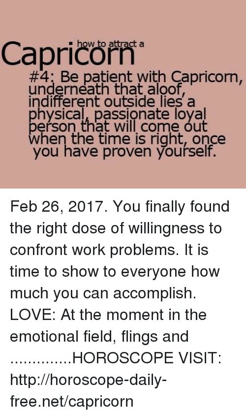 Love, Work, and Capricorn: how to attract a  patient with Capricorn,  underneath that aloof  indifferent outside lies a  physical, passionate loyal  berson that will come out  when the time is right, once  you have proven yourself Feb 26, 2017. You finally found the right dose of willingness to confront work problems. It is time to show to everyone how much you can accomplish. LOVE: At the moment in the emotional field, flings and ..............HOROSCOPE VISIT: http://horoscope-daily-free.net/capricorn