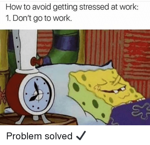 Gym, Work, and How To: How to avoid getting stressed at work:  1. Don't go to work. Problem solved ✔️