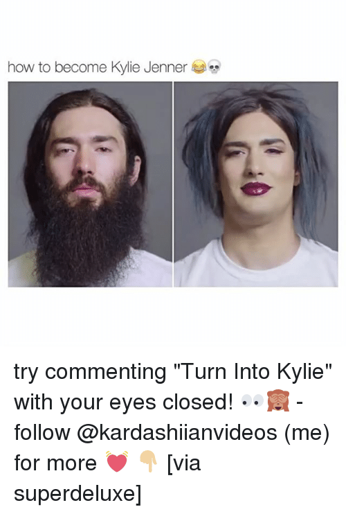 "Kylie Jenner, Memes, and How To: how to become Kylie Jenner try commenting ""Turn Into Kylie"" with your eyes closed! 👀🙈 - follow @kardashiianvideos (me) for more 💓 👇🏼 [via superdeluxe]"