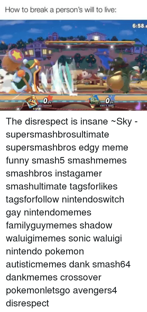 Dank, Funny, and Meme: How to break a person's will to live:  6:58.  0  0 The disrespect is insane ~Sky - supersmashbrosultimate supersmashbros edgy meme funny smash5 smashmemes smashbros instagamer smashultimate tagsforlikes tagsforfollow nintendoswitch gay nintendomemes familyguymemes shadow waluigimemes sonic waluigi nintendo pokemon autisticmemes dank smash64 dankmemes crossover pokemonletsgo avengers4 disrespect