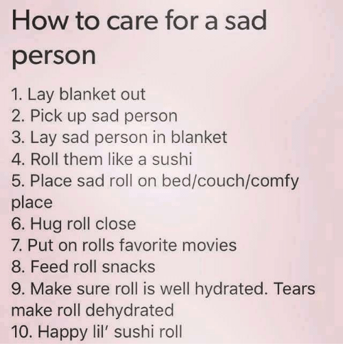 Lay's, Movies, and Couch: How to care for a sad  person  1. Lay blanket out  2. Pick up sad person  3. Lay sad person in blanket  4. Roll them like a sushi  5. Place sad roll on bed/couch/comfy  place  6. Hug roll close  7. Put on rolls favorite movies  8. Feed roll snacks  9. Make sure roll is well hydrated. Tears  make roll dehydrated  10. Happy lil' sushi roll