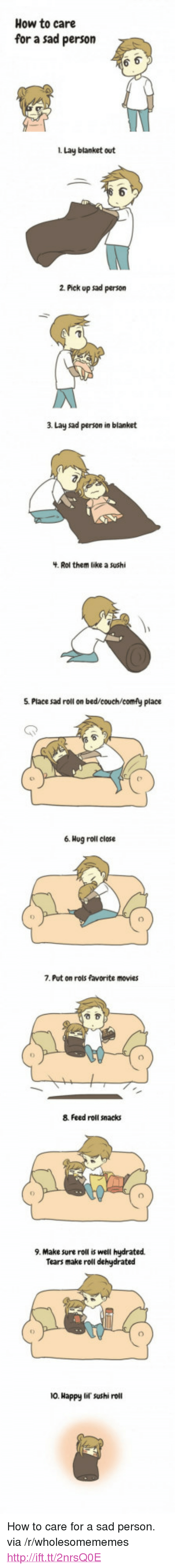 """Movies, Couch, and Happy: How to care  for a sad person  i. Lay blanket out  2 Pick up sad person  3 Lay sad person in blanket  Rol them like a sushi  5. Place sad roll on bed/couch/comfy place  6. Hog roll close  7. Put on rols favorite movies  8 Feed roll snacks  9. Make sure roll is well hydrated  Tears make roll dehudrated  เว  10. Happy lif sushi roll <p>How to care for a sad person. via /r/wholesomememes <a href=""""http://ift.tt/2nrsQ0E"""">http://ift.tt/2nrsQ0E</a></p>"""