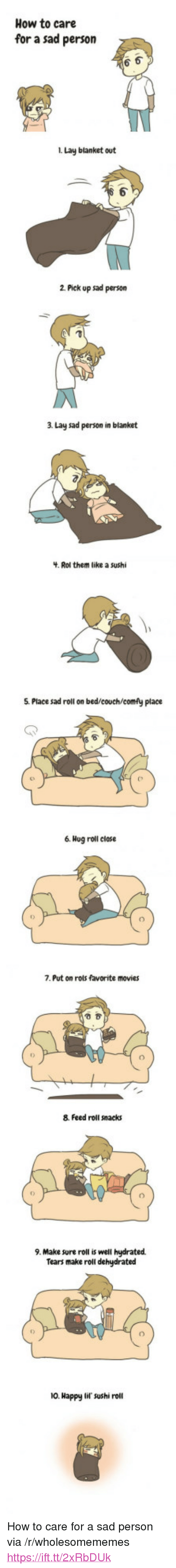 """Movies, Couch, and Happy: How to care  for a sad person  i. Lay blanket out  1  2 Pick up sad person  3 Lay sad person in blanket  . Rol them like a sushi  5. Place sad roll on bed/couch/comfy place  6. Hog roll close  7. Put on rols favorite movies  8. Feed roll snacks  9. Make sure roll is well hydrated  Tears make roll dehydrated  10. Happy lif sushi roll <p>How to care for a sad person via /r/wholesomememes <a href=""""https://ift.tt/2xRbDUk"""">https://ift.tt/2xRbDUk</a></p>"""