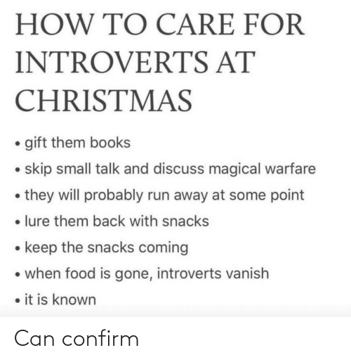 books: HOW TO CARE FOR  INTROVERTS AT  CHRISTMAS  • gift them books  • skip small talk and discuss magical warfare  • they will probably run away at some point  • lure them back with snacks  • keep the snacks coming  • when food is gone, introverts vanish  • it is known Can confirm