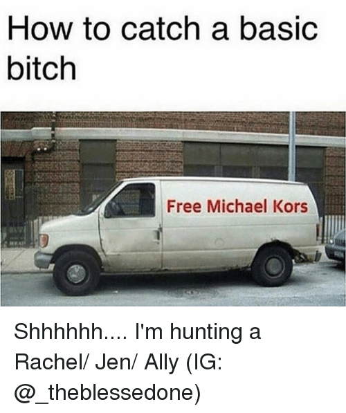 Basic Bitch, Bitch, and Memes: How to catch a basic  bitch  Free Michael Kors Shhhhhh.... I'm hunting a Rachel/ Jen/ Ally  (IG: @_theblessedone)