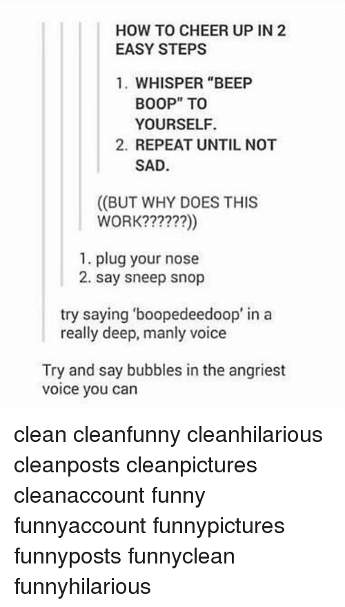 """Funny, Memes, and Work: HOW TO CHEER UP IN 2  EASY STEPS  1. WHISPER """"BEEP  BOOP"""" TOo  YOURSELF.  2. REPEAT UNTIL NOT  SAD  ((BUT WHY DOES THIS  WORK??????)  1. plug your nose  2. say sneep snop  try saying 'boopedeedoop' in a  really deep, manly voice  Try and say bubbles in the angriest  voice you can clean cleanfunny cleanhilarious cleanposts cleanpictures cleanaccount funny funnyaccount funnypictures funnyposts funnyclean funnyhilarious"""
