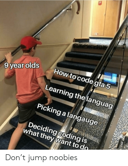 Deciding: How to code gta 5  9 year olds  Learning the languag  Picking a langauge  Deciding coding is  what they want to do Don't jump noobies